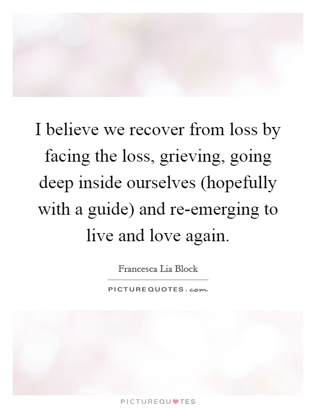 I believe we recover from loss by facing the loss, grieving, going deep inside ourselves (hopefully with a guide) and re-emerging to live and love again. Picture Quote #1