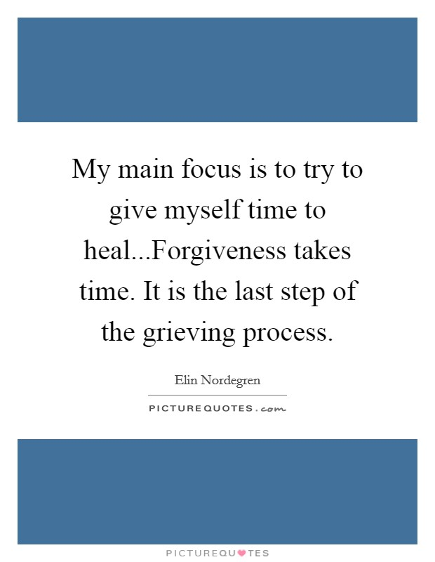 My main focus is to try to give myself time to heal...Forgiveness takes time. It is the last step of the grieving process Picture Quote #1