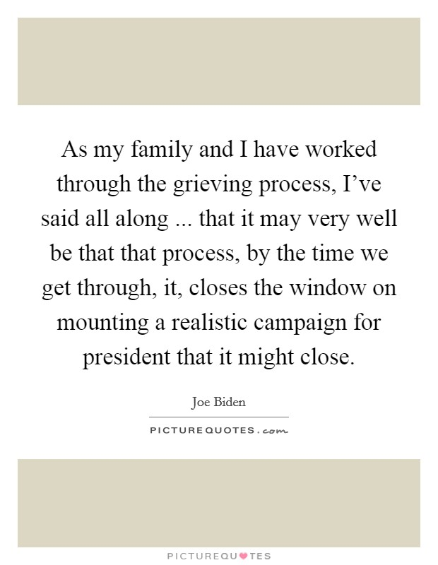 As my family and I have worked through the grieving process, I've said all along ... that it may very well be that that process, by the time we get through, it, closes the window on mounting a realistic campaign for president that it might close Picture Quote #1