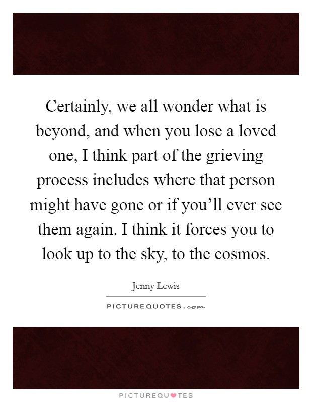 Certainly, we all wonder what is beyond, and when you lose a loved one, I think part of the grieving process includes where that person might have gone or if you'll ever see them again. I think it forces you to look up to the sky, to the cosmos Picture Quote #1