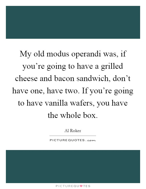 My old modus operandi was, if you're going to have a grilled cheese and bacon sandwich, don't have one, have two. If you're going to have vanilla wafers, you have the whole box Picture Quote #1