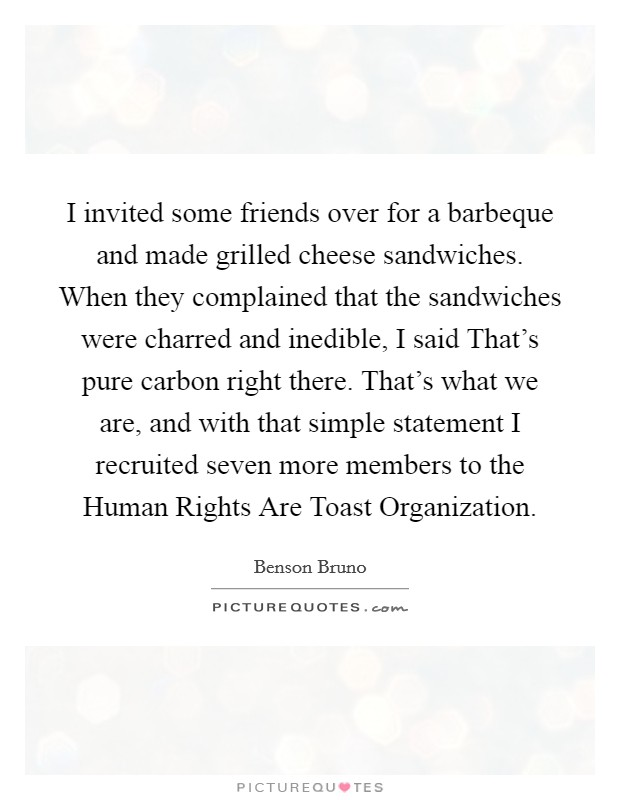 I invited some friends over for a barbeque and made grilled cheese sandwiches. When they complained that the sandwiches were charred and inedible, I said That's pure carbon right there. That's what we are, and with that simple statement I recruited seven more members to the Human Rights Are Toast Organization Picture Quote #1