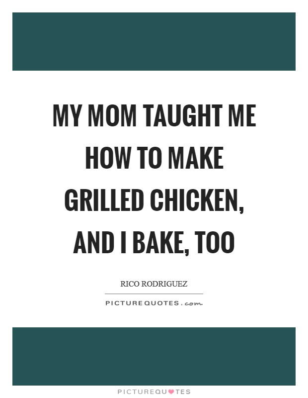 My mom taught me how to make grilled chicken, and I bake, too Picture Quote #1