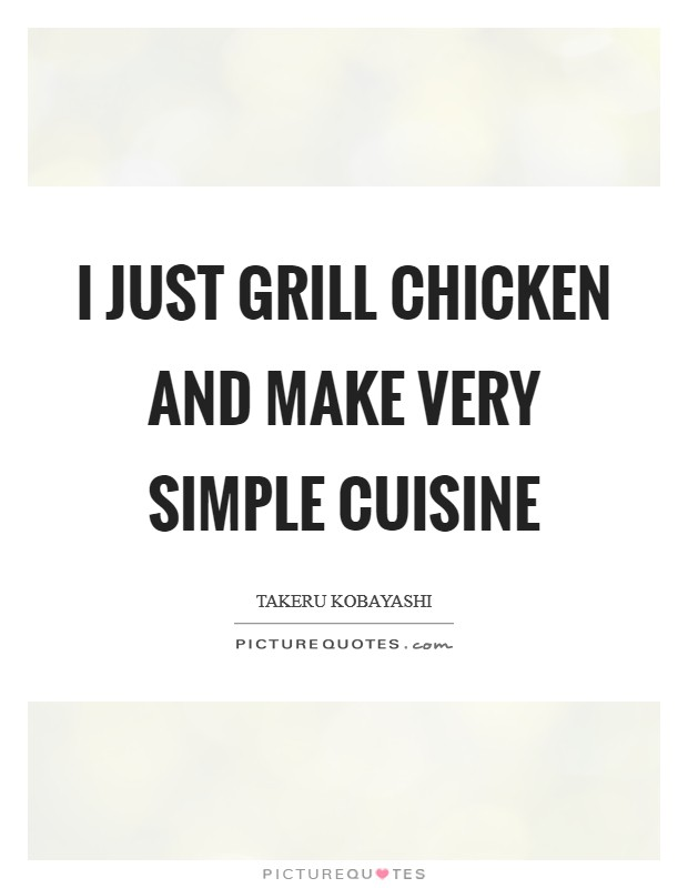I Just Grill Chicken And Make Very Simple Cuisine Picture Quotes