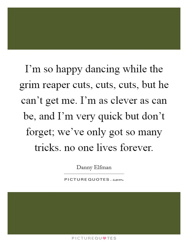 I'm so happy dancing while the grim reaper cuts, cuts, cuts, but he can't get me. I'm as clever as can be, and I'm very quick but don't forget; we've only got so many tricks. no one lives forever Picture Quote #1