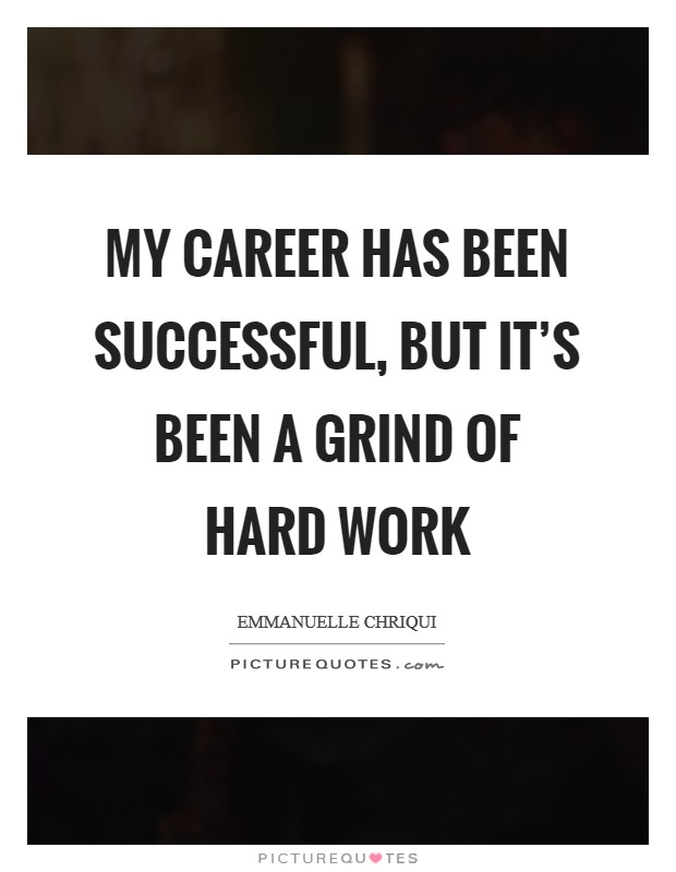My career has been successful, but it's been a grind of hard work Picture Quote #1
