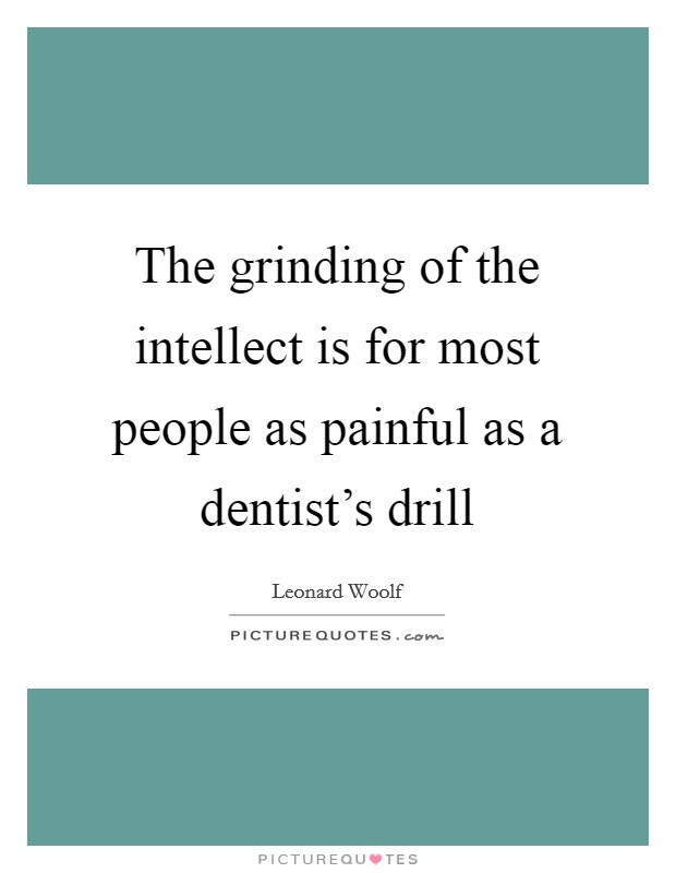 The grinding of the intellect is for most people as painful as a dentist's drill Picture Quote #1