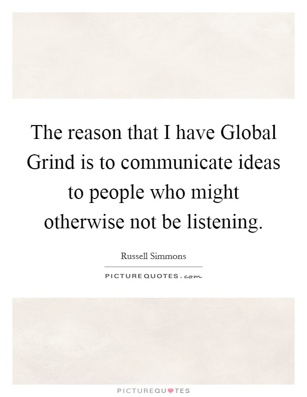 The reason that I have Global Grind is to communicate ideas to people who might otherwise not be listening Picture Quote #1