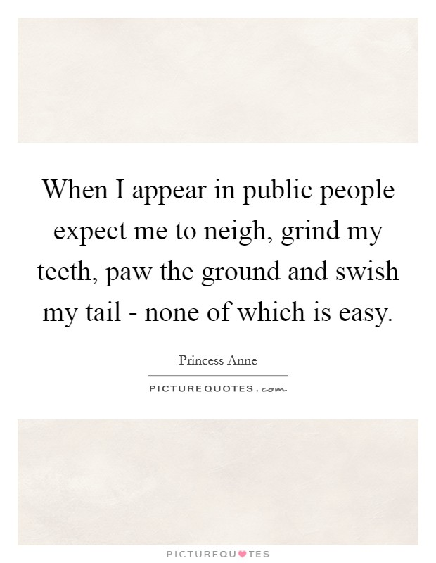 When I appear in public people expect me to neigh, grind my teeth, paw the ground and swish my tail - none of which is easy Picture Quote #1