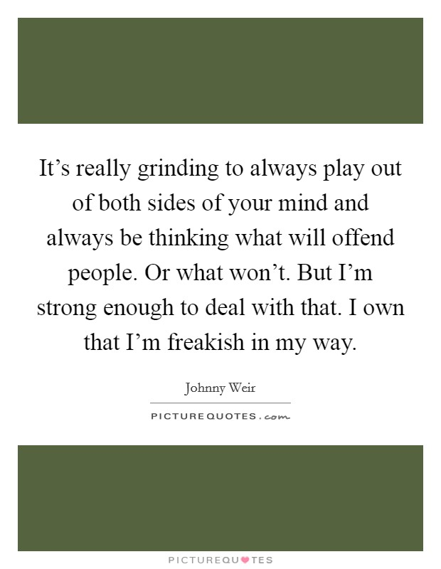 It's really grinding to always play out of both sides of your mind and always be thinking what will offend people. Or what won't. But I'm strong enough to deal with that. I own that I'm freakish in my way Picture Quote #1