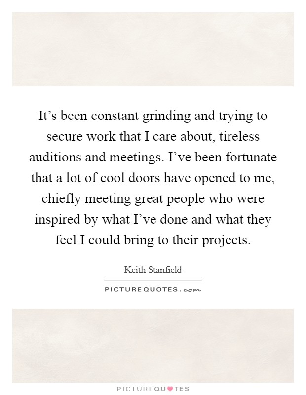 It's been constant grinding and trying to secure work that I care about, tireless auditions and meetings. I've been fortunate that a lot of cool doors have opened to me, chiefly meeting great people who were inspired by what I've done and what they feel I could bring to their projects Picture Quote #1