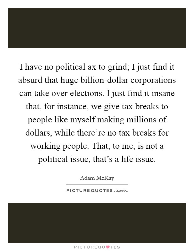I have no political ax to grind; I just find it absurd that huge billion-dollar corporations can take over elections. I just find it insane that, for instance, we give tax breaks to people like myself making millions of dollars, while there're no tax breaks for working people. That, to me, is not a political issue, that's a life issue Picture Quote #1
