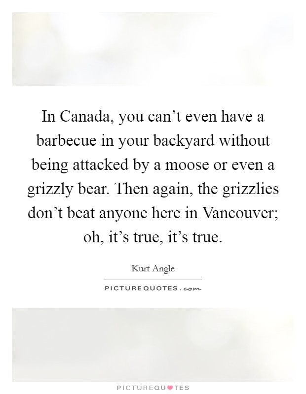 In Canada, you can't even have a barbecue in your backyard without being attacked by a moose or even a grizzly bear. Then again, the grizzlies don't beat anyone here in Vancouver; oh, it's true, it's true Picture Quote #1