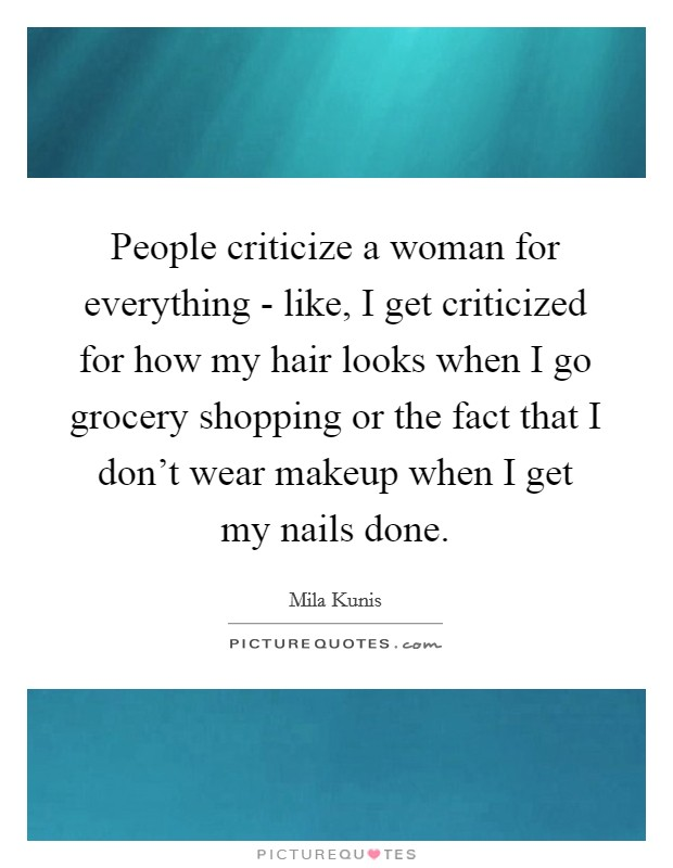 People criticize a woman for everything - like, I get criticized for how my hair looks when I go grocery shopping or the fact that I don't wear makeup when I get my nails done Picture Quote #1