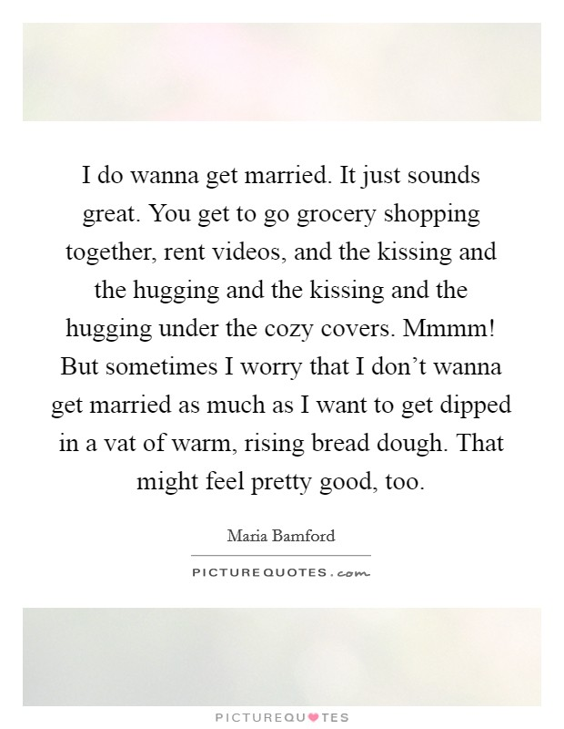 I do wanna get married. It just sounds great. You get to go grocery shopping together, rent videos, and the kissing and the hugging and the kissing and the hugging under the cozy covers. Mmmm! But sometimes I worry that I don't wanna get married as much as I want to get dipped in a vat of warm, rising bread dough. That might feel pretty good, too Picture Quote #1