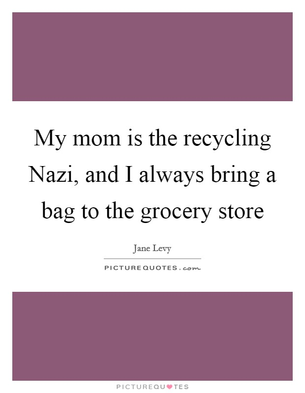 My mom is the recycling Nazi, and I always bring a bag to the grocery store Picture Quote #1