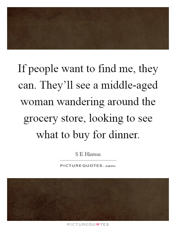 If people want to find me, they can. They'll see a middle-aged woman wandering around the grocery store, looking to see what to buy for dinner Picture Quote #1