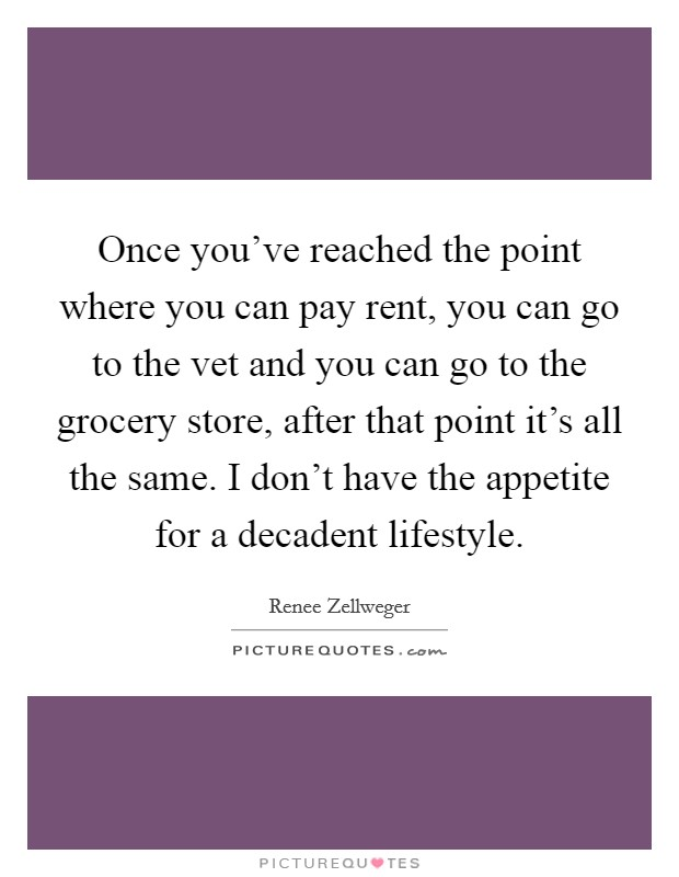 Once you've reached the point where you can pay rent, you can go to the vet and you can go to the grocery store, after that point it's all the same. I don't have the appetite for a decadent lifestyle Picture Quote #1