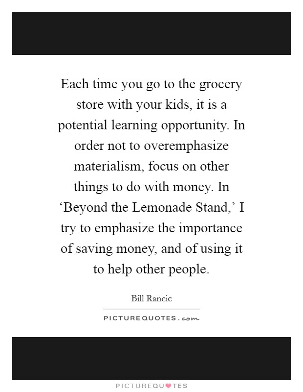 Each time you go to the grocery store with your kids, it is a potential learning opportunity. In order not to overemphasize materialism, focus on other things to do with money. In 'Beyond the Lemonade Stand,' I try to emphasize the importance of saving money, and of using it to help other people Picture Quote #1