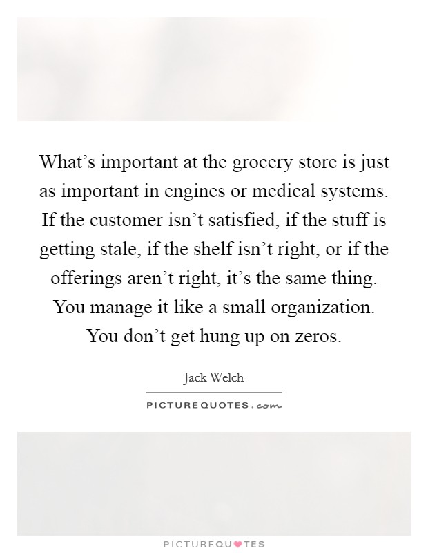 What's important at the grocery store is just as important in engines or medical systems. If the customer isn't satisfied, if the stuff is getting stale, if the shelf isn't right, or if the offerings aren't right, it's the same thing. You manage it like a small organization. You don't get hung up on zeros Picture Quote #1