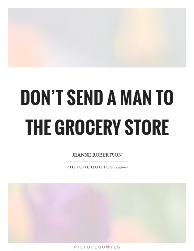 Don't send a man to the grocery store Picture Quote #1