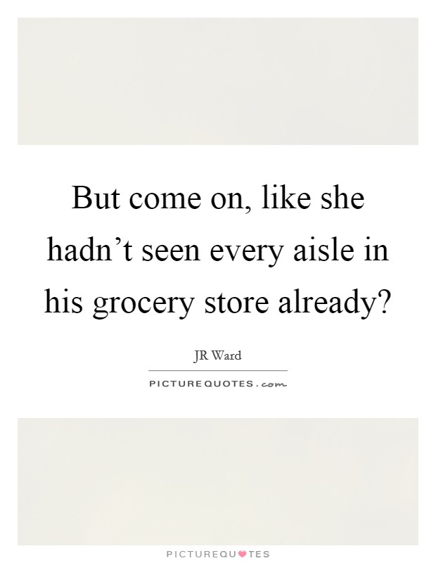But come on, like she hadn't seen every aisle in his grocery store already? Picture Quote #1