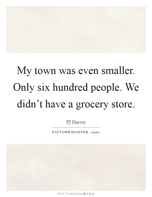 My town was even smaller. Only six hundred people. We didn't have a grocery store Picture Quote #1