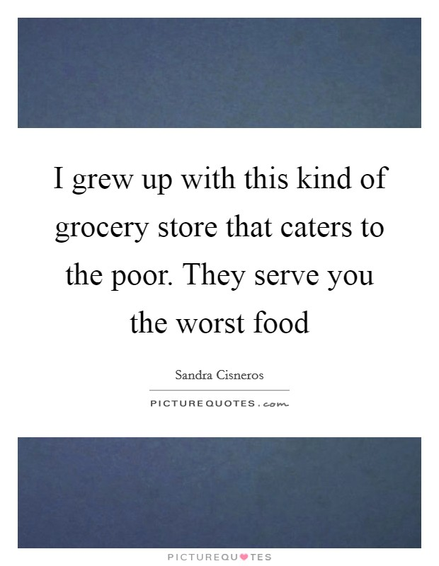 I grew up with this kind of grocery store that caters to the poor. They serve you the worst food Picture Quote #1