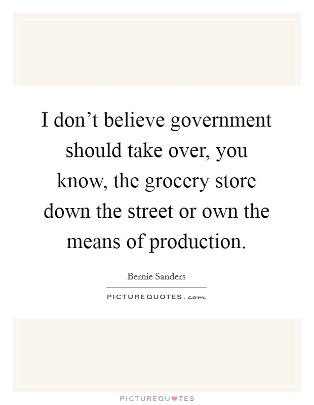 I don't believe government should take over, you know, the grocery store down the street or own the means of production Picture Quote #1
