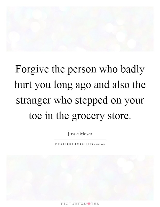 Forgive the person who badly hurt you long ago and also the stranger who stepped on your toe in the grocery store. Picture Quote #1