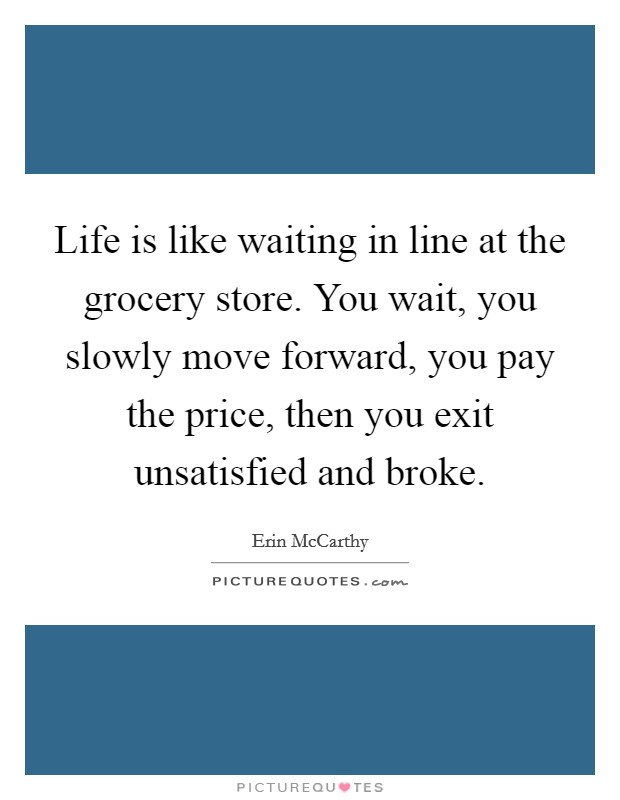 Life is like waiting in line at the grocery store. You wait, you slowly move forward, you pay the price, then you exit unsatisfied and broke Picture Quote #1