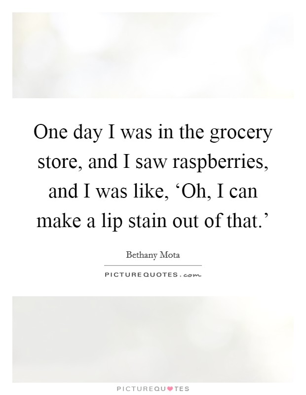 One day I was in the grocery store, and I saw raspberries, and I was like, 'Oh, I can make a lip stain out of that.' Picture Quote #1