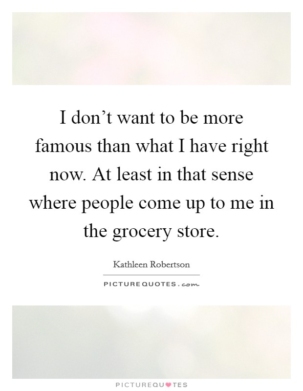 I don't want to be more famous than what I have right now. At least in that sense where people come up to me in the grocery store Picture Quote #1
