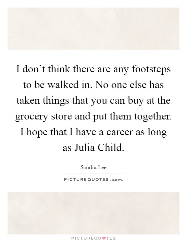 I don't think there are any footsteps to be walked in. No one else has taken things that you can buy at the grocery store and put them together. I hope that I have a career as long as Julia Child Picture Quote #1