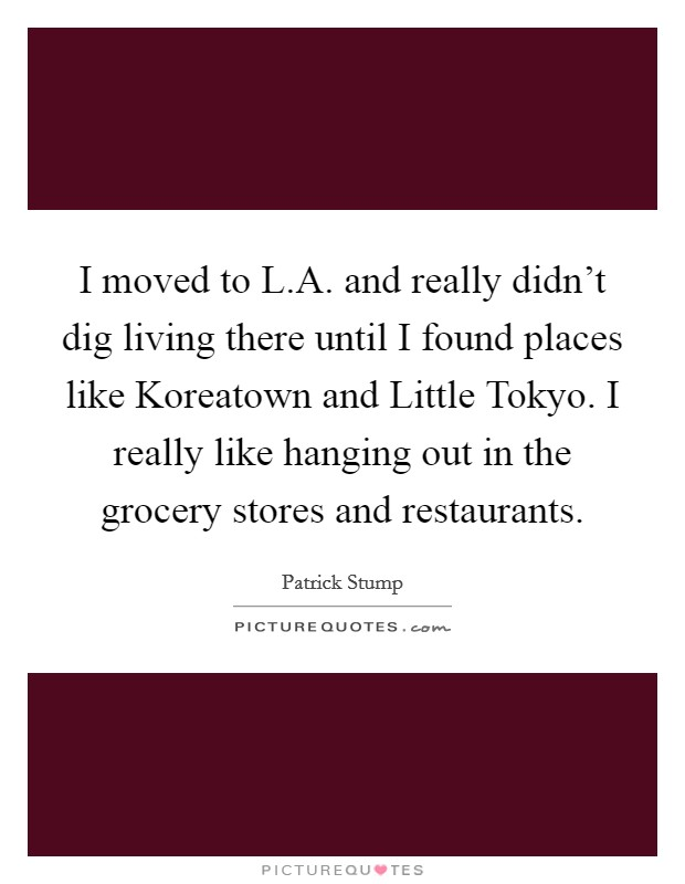 I moved to L.A. and really didn't dig living there until I found places like Koreatown and Little Tokyo. I really like hanging out in the grocery stores and restaurants Picture Quote #1