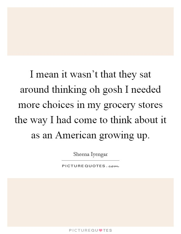 I mean it wasn't that they sat around thinking oh gosh I needed more choices in my grocery stores the way I had come to think about it as an American growing up Picture Quote #1