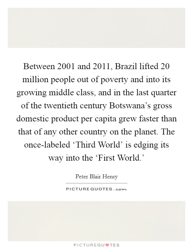 Between 2001 and 2011, Brazil lifted 20 million people out of poverty and into its growing middle class, and in the last quarter of the twentieth century Botswana's gross domestic product per capita grew faster than that of any other country on the planet. The once-labeled 'Third World' is edging its way into the 'First World.' Picture Quote #1