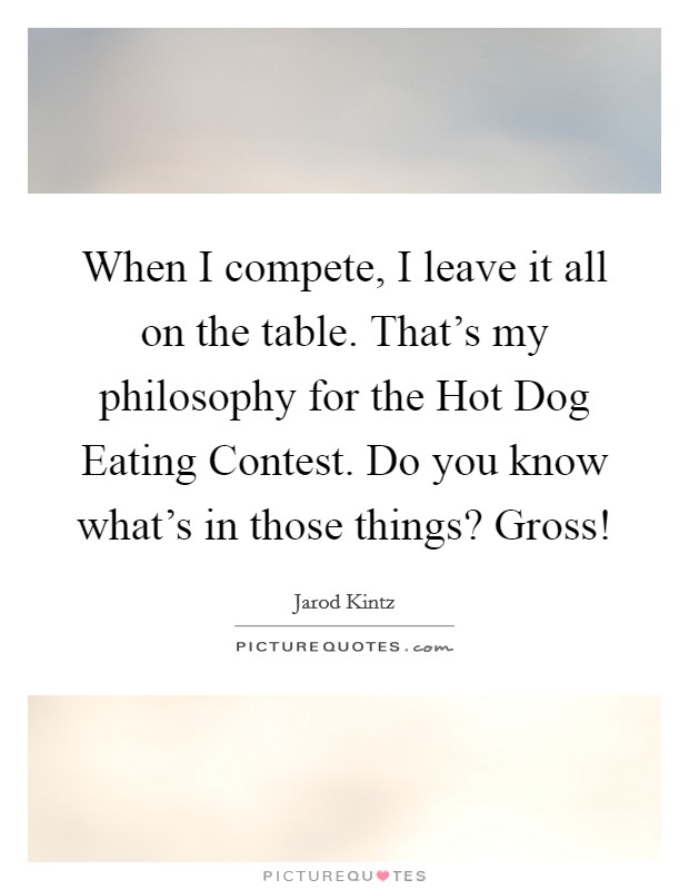 When I compete, I leave it all on the table. That's my philosophy for the Hot Dog Eating Contest. Do you know what's in those things? Gross! Picture Quote #1