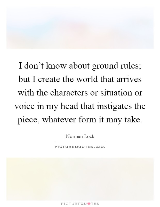I don't know about ground rules; but I create the world that arrives with the characters or situation or voice in my head that instigates the piece, whatever form it may take Picture Quote #1