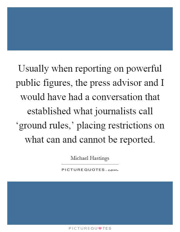 Usually when reporting on powerful public figures, the press advisor and I would have had a conversation that established what journalists call 'ground rules,' placing restrictions on what can and cannot be reported Picture Quote #1