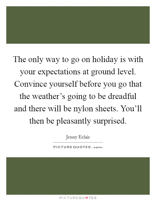The only way to go on holiday is with your expectations at ground level. Convince yourself before you go that the weather's going to be dreadful and there will be nylon sheets. You'll then be pleasantly surprised Picture Quote #1