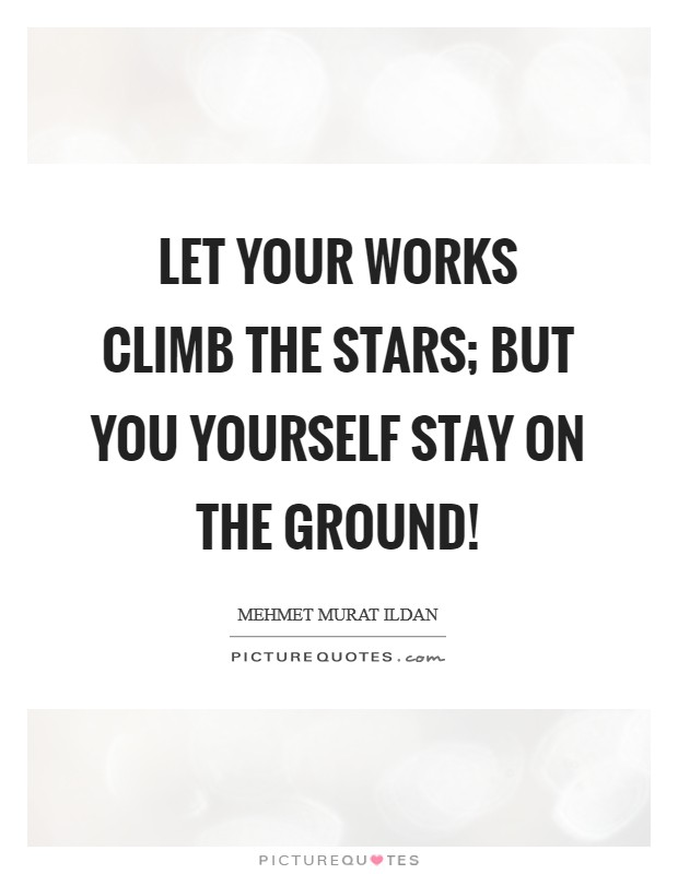 Let your works climb the stars; but you yourself stay on the ground! Picture Quote #1