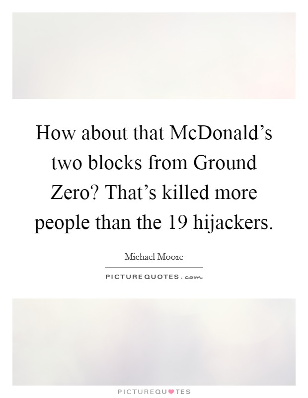 How about that McDonald's two blocks from Ground Zero? That's killed more people than the 19 hijackers Picture Quote #1