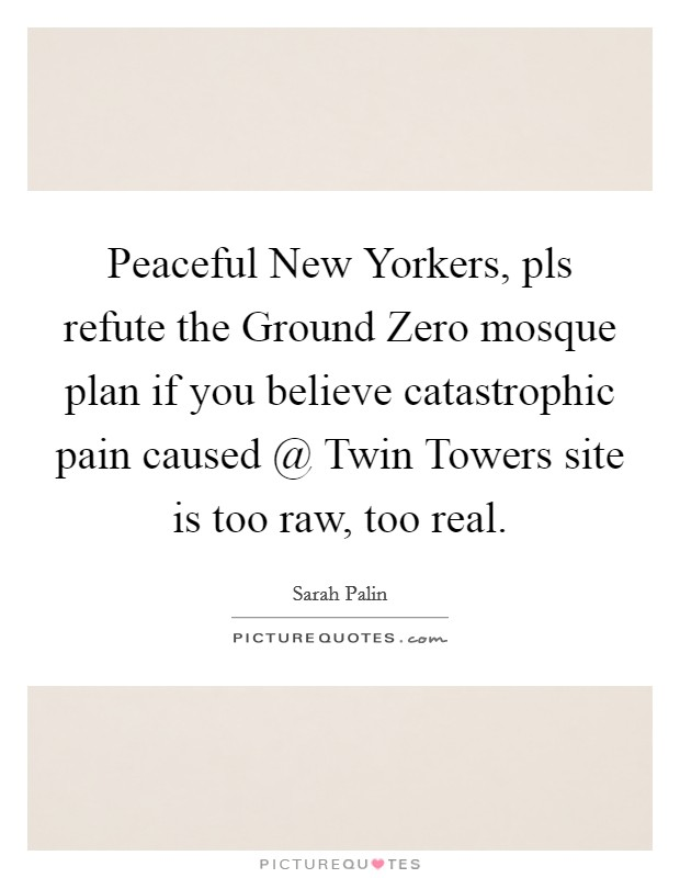Peaceful New Yorkers, pls refute the Ground Zero mosque plan if you believe catastrophic pain caused @ Twin Towers site is too raw, too real Picture Quote #1