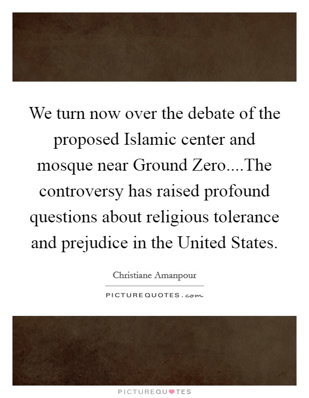 We turn now over the debate of the proposed Islamic center and mosque near Ground Zero....The controversy has raised profound questions about religious tolerance and prejudice in the United States Picture Quote #1