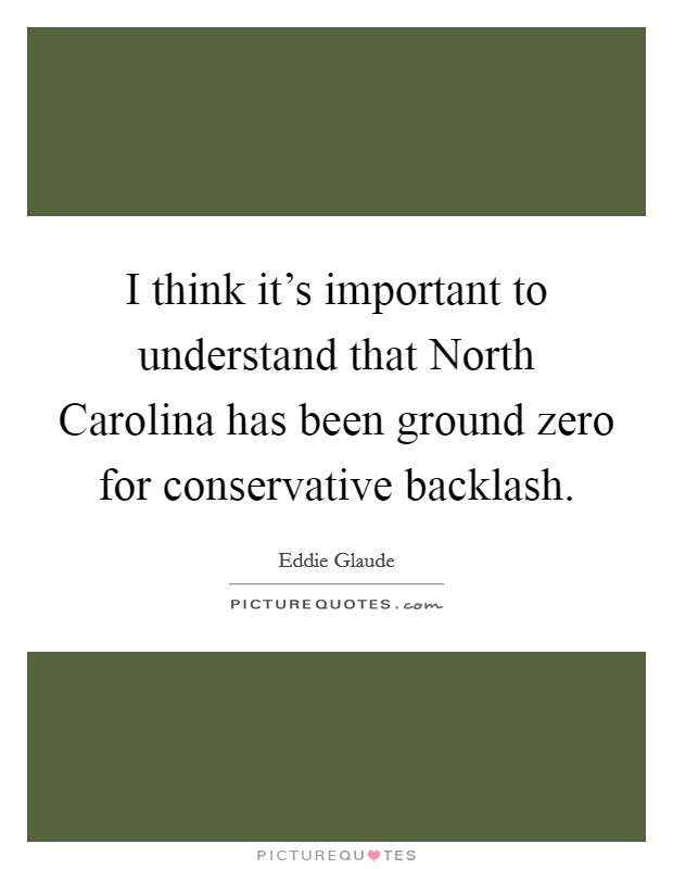 I think it's important to understand that North Carolina has been ground zero for conservative backlash Picture Quote #1