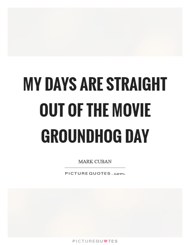 My days are straight out of the movie Groundhog Day Picture Quote #1