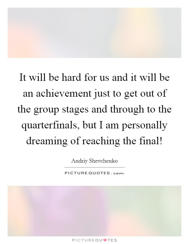 It will be hard for us and it will be an achievement just to get out of the group stages and through to the quarterfinals, but I am personally dreaming of reaching the final! Picture Quote #1