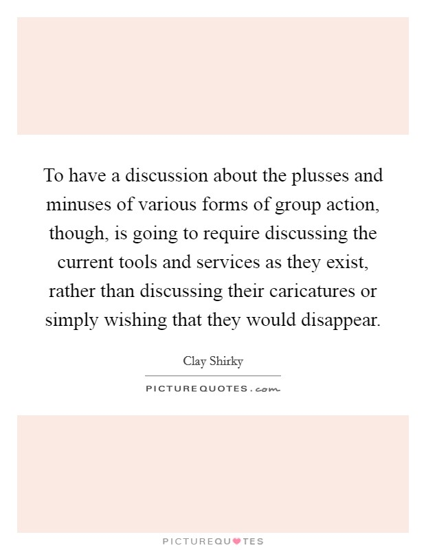 To have a discussion about the plusses and minuses of various forms of group action, though, is going to require discussing the current tools and services as they exist, rather than discussing their caricatures or simply wishing that they would disappear Picture Quote #1