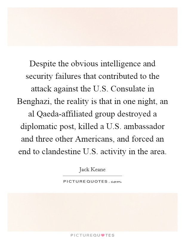 Despite the obvious intelligence and security failures that contributed to the attack against the U.S. Consulate in Benghazi, the reality is that in one night, an al Qaeda-affiliated group destroyed a diplomatic post, killed a U.S. ambassador and three other Americans, and forced an end to clandestine U.S. activity in the area Picture Quote #1